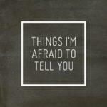 11 Things I'm Afraid To Tell You